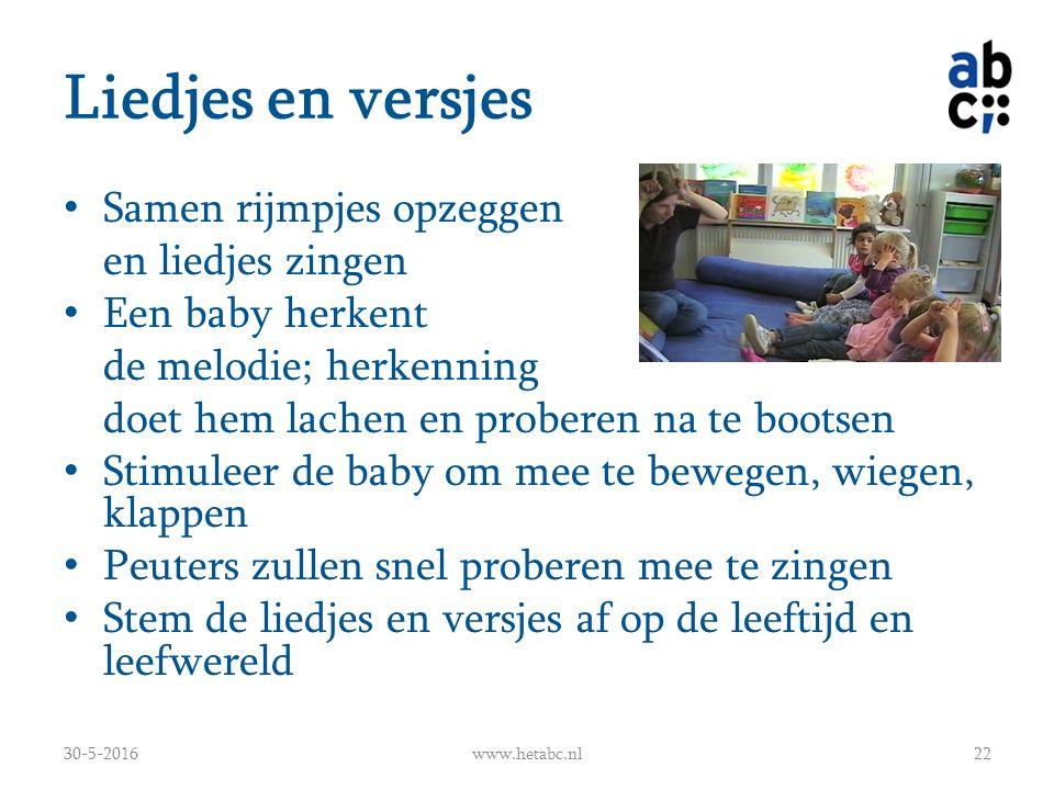 Liedjes en versjes Samen rijmpjes opzeggen en liedjes zingen Een baby herkent de melodie; herkenning doet hem lachen en proberen na te bootsen Stimuleer de baby om mee te bewegen, wiegen, klappen Peuters zullen snel proberen mee te zingen Stem de liedjes en versjes af op de leeftijd en leefwereld 30-5-2016www.hetabc.nl22