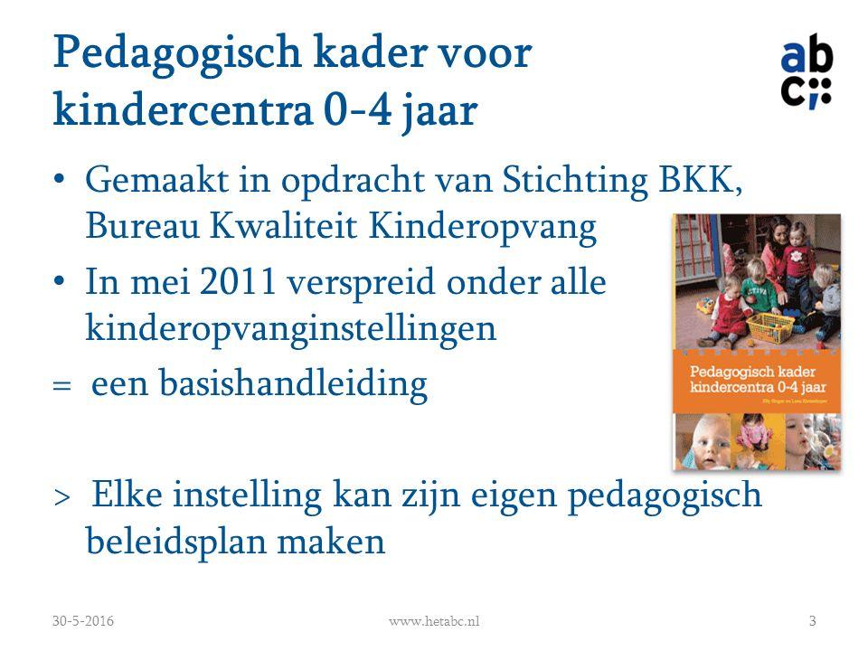 Pedagogisch kader voor kindercentra 0-4 jaar Gemaakt in opdracht van Stichting BKK, Bureau Kwaliteit Kinderopvang In mei 2011 verspreid onder alle kinderopvanginstellingen = een basishandleiding > Elke instelling kan zijn eigen pedagogisch beleidsplan maken 30-5-2016www.hetabc.nl3