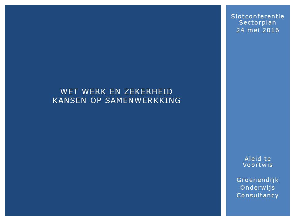 Slotconferentie Sectorplan 24 mei 2016 Aleid te Voortwis Groenendijk Onderwijs Consultancy WET WERK EN ZEKERHEID KANSEN OP SAMENWERKKING