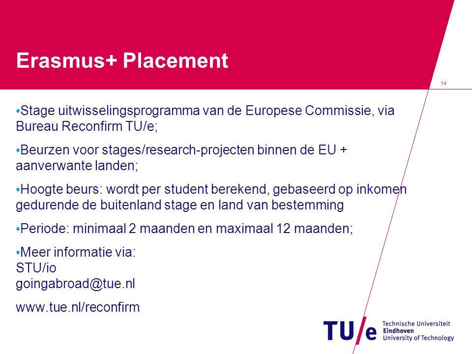 14 Erasmus+ Placement Stage uitwisselingsprogramma van de Europese Commissie, via Bureau Reconfirm TU/e; Beurzen voor stages/research-projecten binnen de EU + aanverwante landen; Hoogte beurs: wordt per student berekend, gebaseerd op inkomen gedurende de buitenland stage en land van bestemming Periode: minimaal 2 maanden en maximaal 12 maanden; Meer informatie via: STU/io goingabroad@tue.nl www.tue.nl/reconfirm