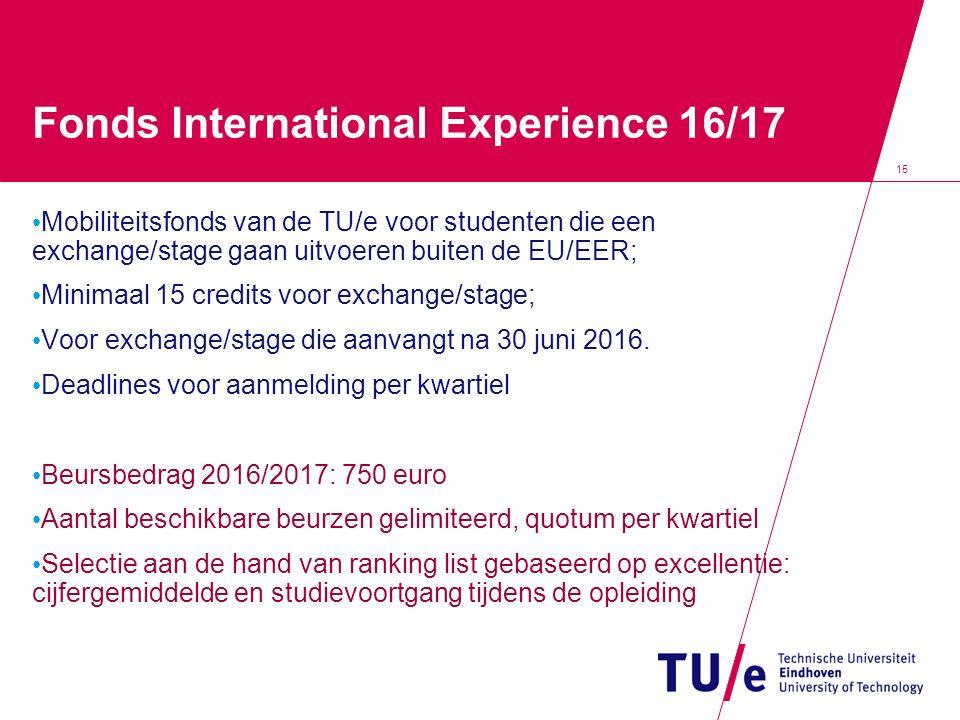 15 Fonds International Experience 16/17 Mobiliteitsfonds van de TU/e voor studenten die een exchange/stage gaan uitvoeren buiten de EU/EER; Minimaal 15 credits voor exchange/stage; Voor exchange/stage die aanvangt na 30 juni 2016.