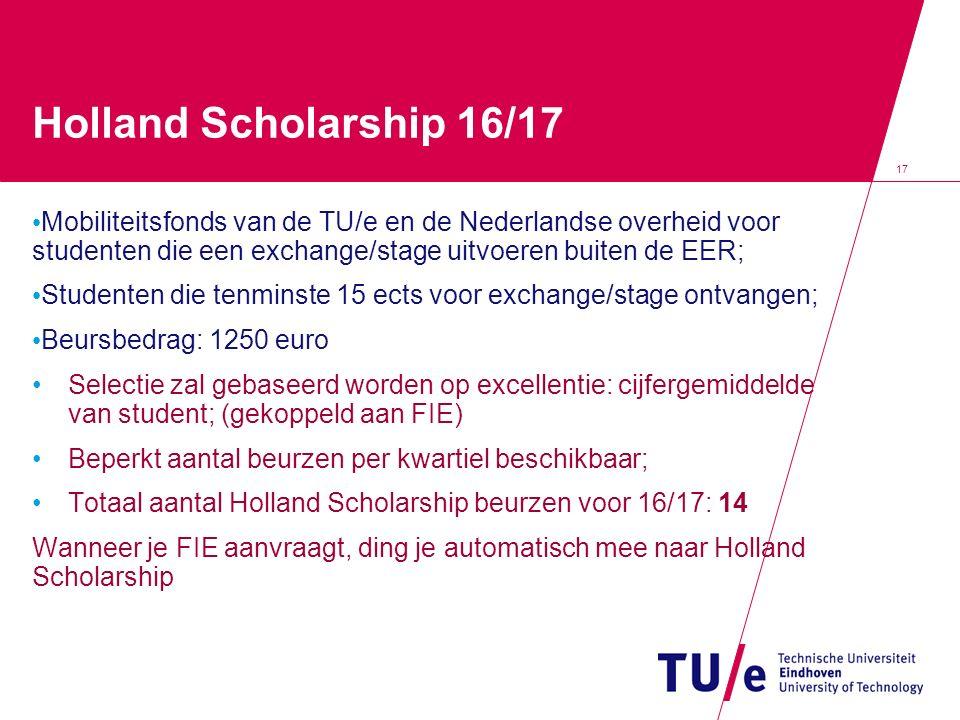 17 Holland Scholarship 16/17 Mobiliteitsfonds van de TU/e en de Nederlandse overheid voor studenten die een exchange/stage uitvoeren buiten de EER; Studenten die tenminste 15 ects voor exchange/stage ontvangen; Beursbedrag: 1250 euro Selectie zal gebaseerd worden op excellentie: cijfergemiddelde van student; (gekoppeld aan FIE) Beperkt aantal beurzen per kwartiel beschikbaar; Totaal aantal Holland Scholarship beurzen voor 16/17: 14 Wanneer je FIE aanvraagt, ding je automatisch mee naar Holland Scholarship