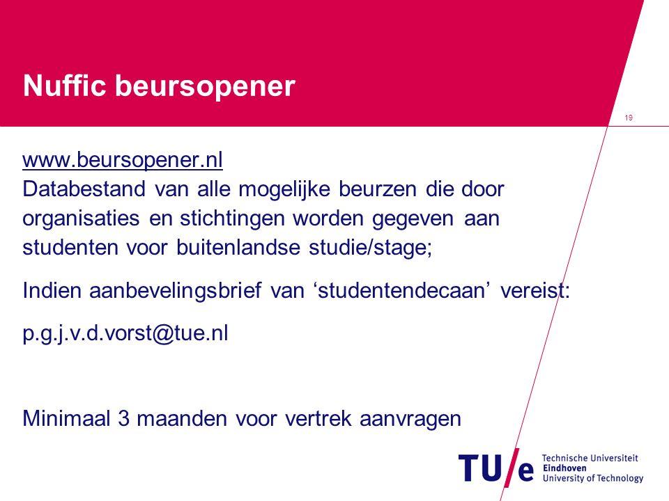 19 Nuffic beursopener www.beursopener.nl Databestand van alle mogelijke beurzen die door organisaties en stichtingen worden gegeven aan studenten voor buitenlandse studie/stage; Indien aanbevelingsbrief van 'studentendecaan' vereist: p.g.j.v.d.vorst@tue.nl Minimaal 3 maanden voor vertrek aanvragen