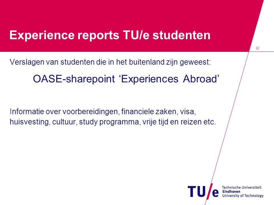 22 Experience reports TU/e studenten Verslagen van studenten die in het buitenland zijn geweest: OASE-sharepoint 'Experiences Abroad' Informatie over voorbereidingen, financiele zaken, visa, huisvesting, cultuur, study programma, vrije tijd en reizen etc.