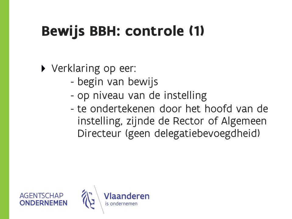 Bewijs BBH: controle (1) Verklaring op eer: - begin van bewijs - op niveau van de instelling - te ondertekenen door het hoofd van de instelling, zijnde de Rector of Algemeen Directeur (geen delegatiebevoegdheid)