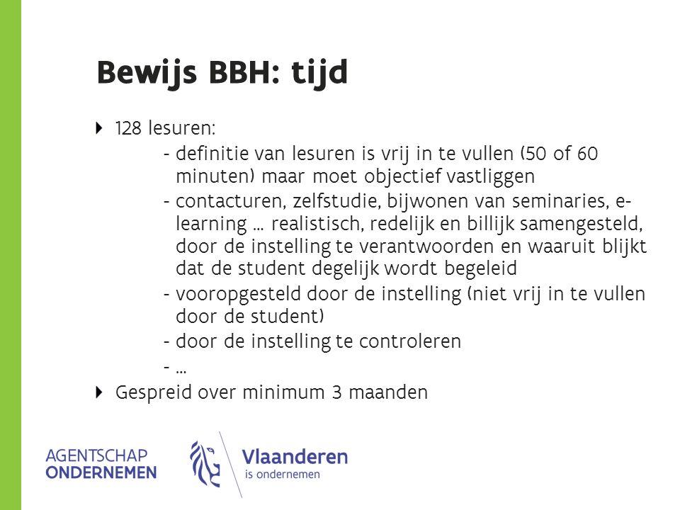 Bewijs BBH: tijd 128 lesuren: - definitie van lesuren is vrij in te vullen (50 of 60 minuten) maar moet objectief vastliggen - contacturen, zelfstudie