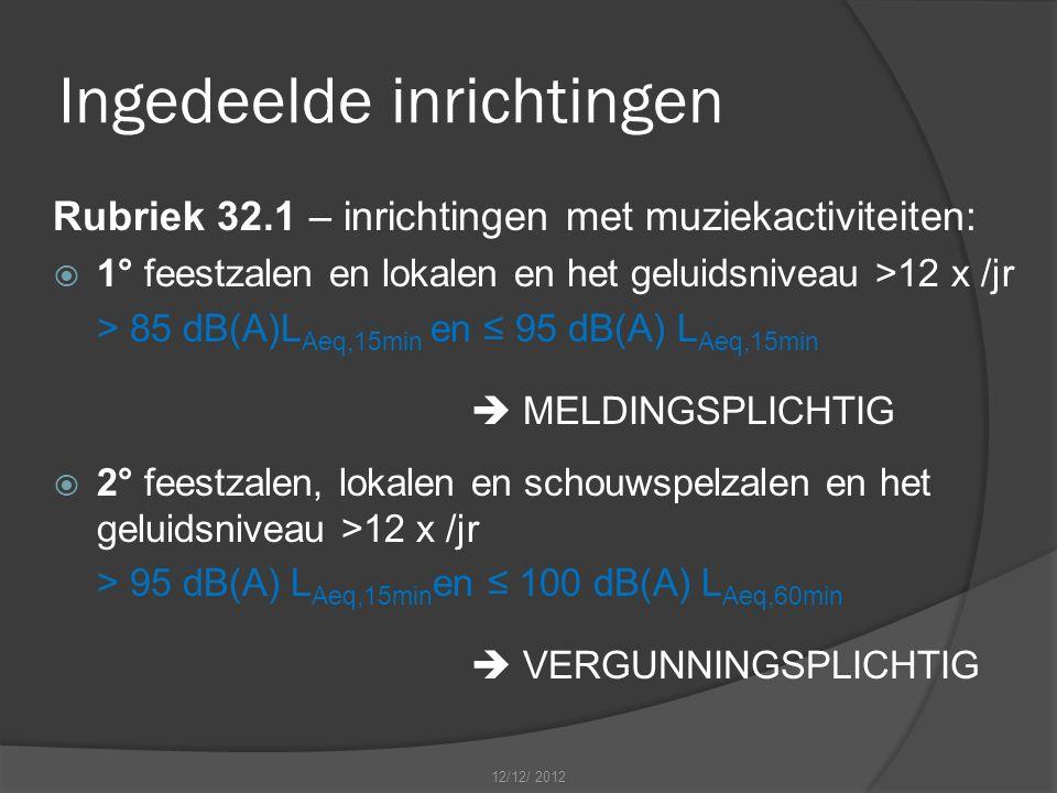 Ingedeelde inrichtingen Rubriek 32.1 – inrichtingen met muziekactiviteiten:  1° feestzalen en lokalen en het geluidsniveau >12 x /jr > 85 dB(A)L Aeq,15min en ≤ 95 dB(A) L Aeq,15min  MELDINGSPLICHTIG  2° feestzalen, lokalen en schouwspelzalen en het geluidsniveau >12 x /jr > 95 dB(A) L Aeq,15min en ≤ 100 dB(A) L Aeq,60min  VERGUNNINGSPLICHTIG 12/12/ 2012