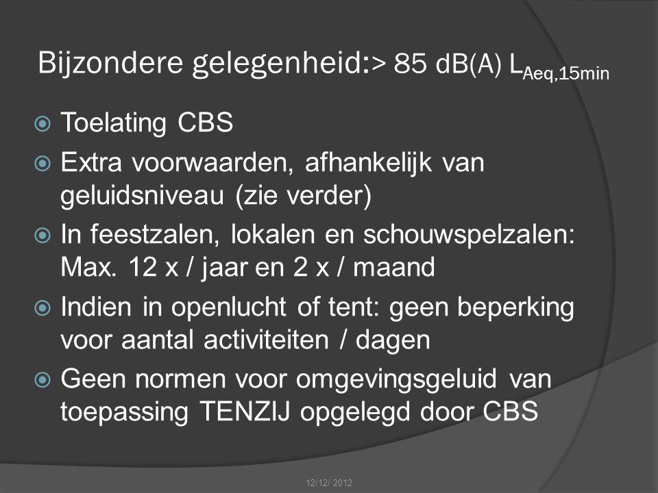 Bijzondere gelegenheid: > 85 dB(A) L Aeq,15min  Toelating CBS  Extra voorwaarden, afhankelijk van geluidsniveau (zie verder)  In feestzalen, lokalen en schouwspelzalen: Max.