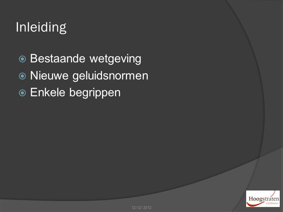 Inleiding  Bestaande wetgeving  Nieuwe geluidsnormen  Enkele begrippen 12/12/ 2012