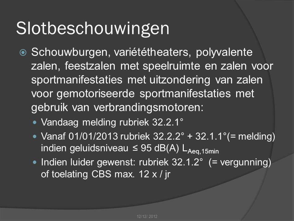 Slotbeschouwingen  Schouwburgen, variététheaters, polyvalente zalen, feestzalen met speelruimte en zalen voor sportmanifestaties met uitzondering van zalen voor gemotoriseerde sportmanifestaties met gebruik van verbrandingsmotoren: Vandaag melding rubriek 32.2.1° Vanaf 01/01/2013 rubriek 32.2.2° + 32.1.1°(= melding) indien geluidsniveau ≤ 95 dB(A) L Aeq,15min Indien luider gewenst: rubriek 32.1.2° (= vergunning) of toelating CBS max.