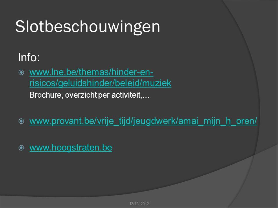 Slotbeschouwingen Info:  www.lne.be/themas/hinder-en- risicos/geluidshinder/beleid/muziek www.lne.be/themas/hinder-en- risicos/geluidshinder/beleid/muziek Brochure, overzicht per activiteit,…  www.provant.be/vrije_tijd/jeugdwerk/amai_mijn_h_oren/ www.provant.be/vrije_tijd/jeugdwerk/amai_mijn_h_oren/  www.hoogstraten.be www.hoogstraten.be 12/12/ 2012