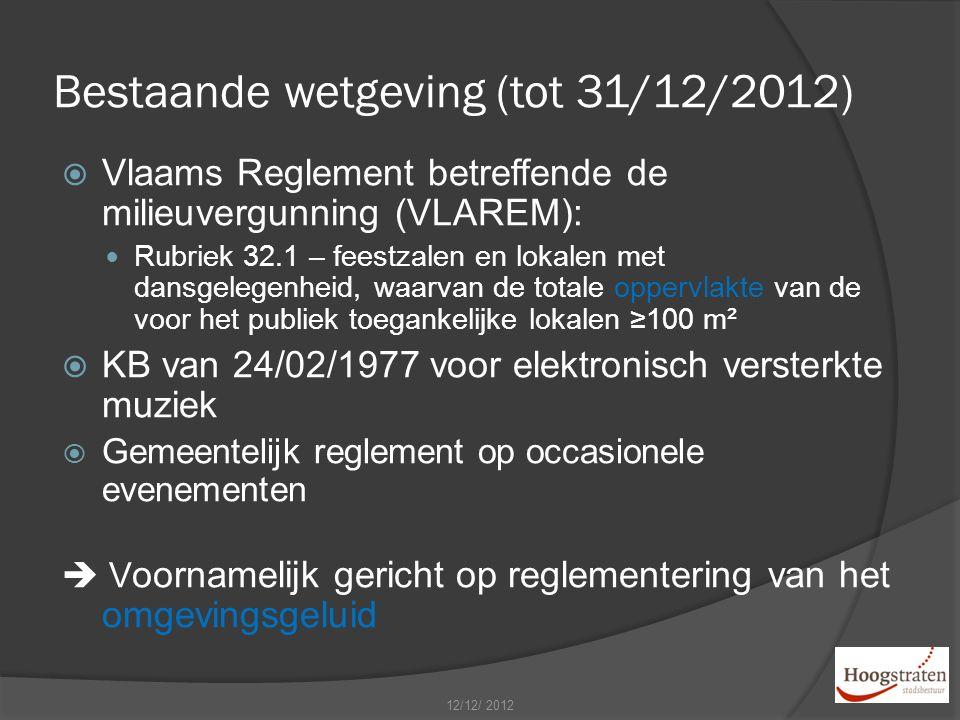 Bestaande wetgeving (tot 31/12/2012)  Vlaams Reglement betreffende de milieuvergunning (VLAREM): Rubriek 32.1 – feestzalen en lokalen met dansgelegenheid, waarvan de totale oppervlakte van de voor het publiek toegankelijke lokalen ≥100 m²  KB van 24/02/1977 voor elektronisch versterkte muziek  Gemeentelijk reglement op occasionele evenementen  V oornamelijk gericht op reglementering van het omgevingsgeluid 12/12/ 2012