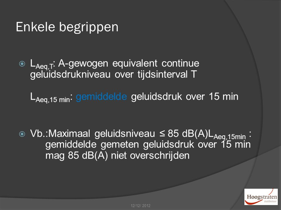 Enkele begrippen  L Aeq,T : A-gewogen equivalent continue geluidsdrukniveau over tijdsinterval T L Aeq,15 min : gemiddelde geluidsdruk over 15 min  Vb.:Maximaal geluidsniveau ≤ 85 dB(A)L Aeq,15min : gemiddelde gemeten geluidsdruk over 15 min mag 85 dB(A) niet overschrijden 12/12/ 2012