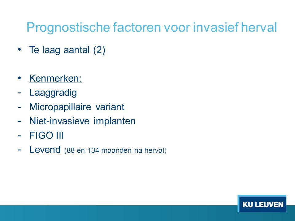 Prognostische factoren voor invasief herval Te laag aantal (2) Kenmerken: - Laaggradig - Micropapillaire variant - Niet-invasieve implanten - FIGO III - Levend (88 en 134 maanden na herval)