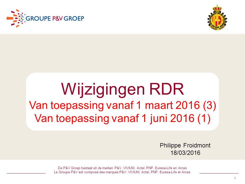 1 De P&V Groep bestaat uit de merken P&V, VIVIUM, Actel, PNP, Euresa-Life en Arces Le Groupe P&V est composé des marques P&V, VIVIUM, Actel, PNP, Euresa-Life et Arces Wijzigingen RDR Van toepassing vanaf 1 maart 2016 (3) Van toepassing vanaf 1 juni 2016 (1) Philippe Froidmont 18/03/2016