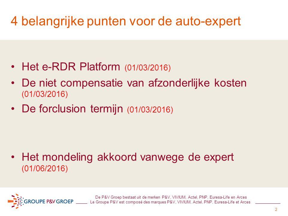 2 De P&V Groep bestaat uit de merken P&V, VIVIUM, Actel, PNP, Euresa-Life en Arces Le Groupe P&V est composé des marques P&V, VIVIUM, Actel, PNP, Euresa-Life et Arces 4 belangrijke punten voor de auto-expert Het e-RDR Platform (01/03/2016) De niet compensatie van afzonderlijke kosten (01/03/2016) De forclusion termijn (01/03/2016) Het mondeling akkoord vanwege de expert (01/06/2016)