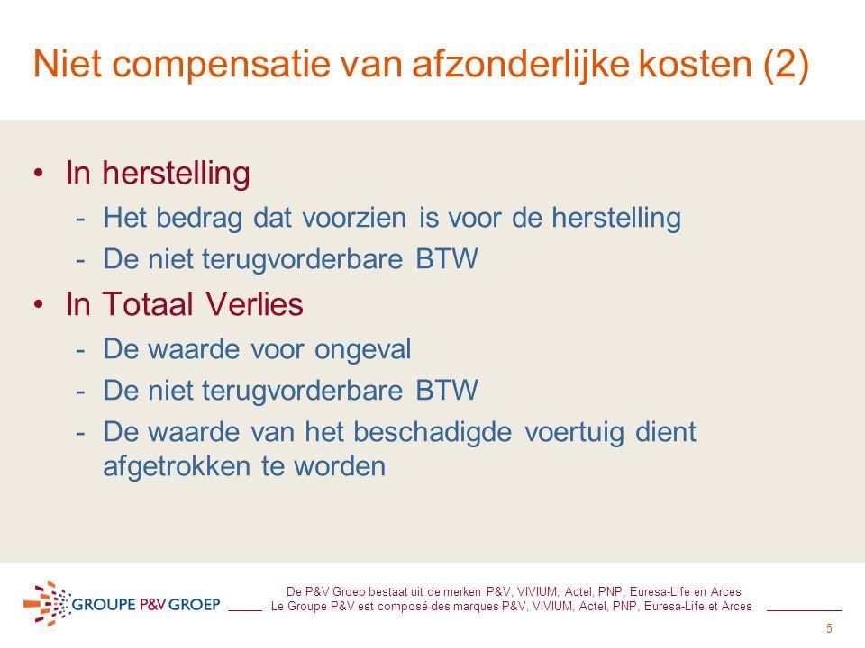 5 De P&V Groep bestaat uit de merken P&V, VIVIUM, Actel, PNP, Euresa-Life en Arces Le Groupe P&V est composé des marques P&V, VIVIUM, Actel, PNP, Euresa-Life et Arces Niet compensatie van afzonderlijke kosten (2) In herstelling -Het bedrag dat voorzien is voor de herstelling -De niet terugvorderbare BTW In Totaal Verlies -De waarde voor ongeval -De niet terugvorderbare BTW -De waarde van het beschadigde voertuig dient afgetrokken te worden