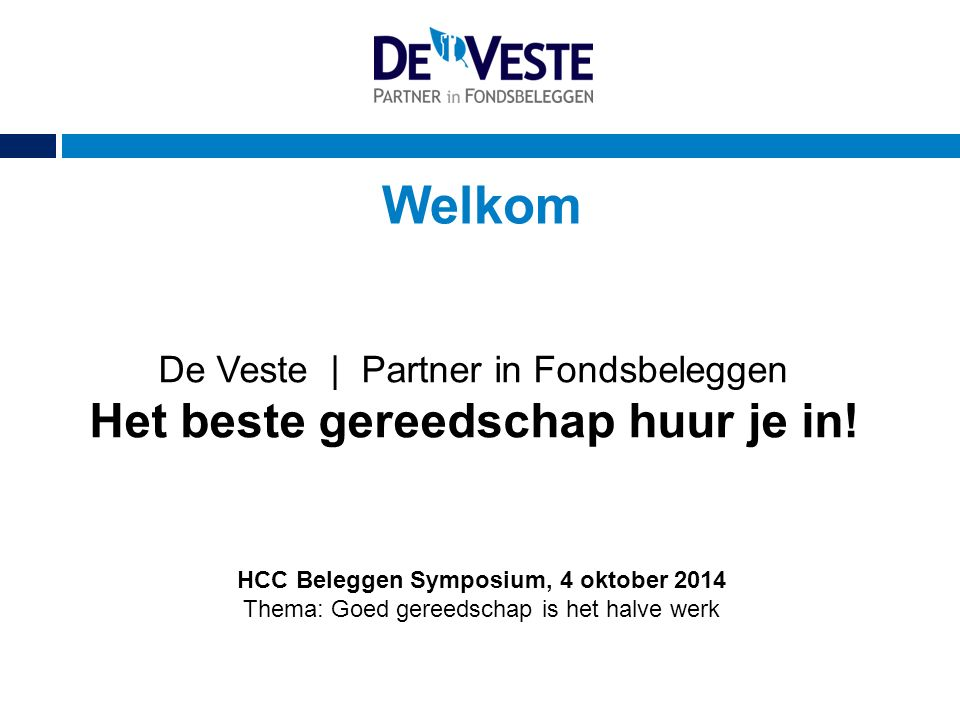 Welkom HCC Beleggen Symposium, 4 oktober 2014 Thema: Goed gereedschap is het halve werk De Veste | Partner in Fondsbeleggen Het beste gereedschap huur