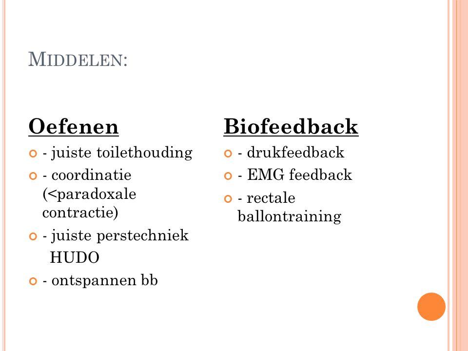 M IDDELEN : Oefenen - juiste toilethouding - coordinatie (<paradoxale contractie) - juiste perstechniek HUDO - ontspannen bb Biofeedback - drukfeedback - EMG feedback - rectale ballontraining