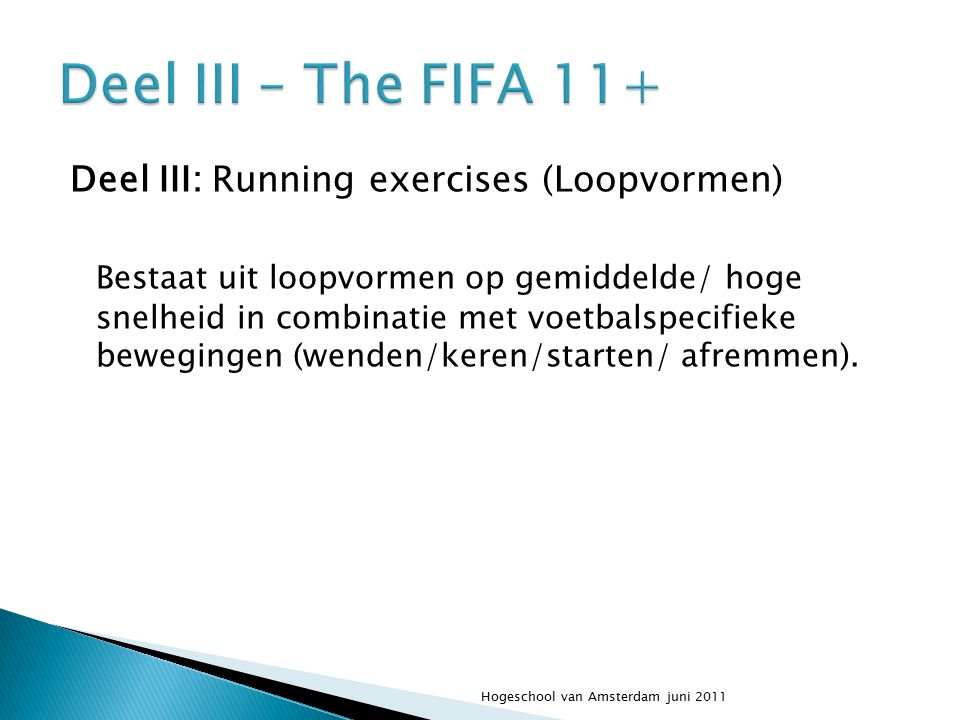 Deel III: Running exercises (Loopvormen) Bestaat uit loopvormen op gemiddelde/ hoge snelheid in combinatie met voetbalspecifieke bewegingen (wenden/keren/starten/ afremmen).