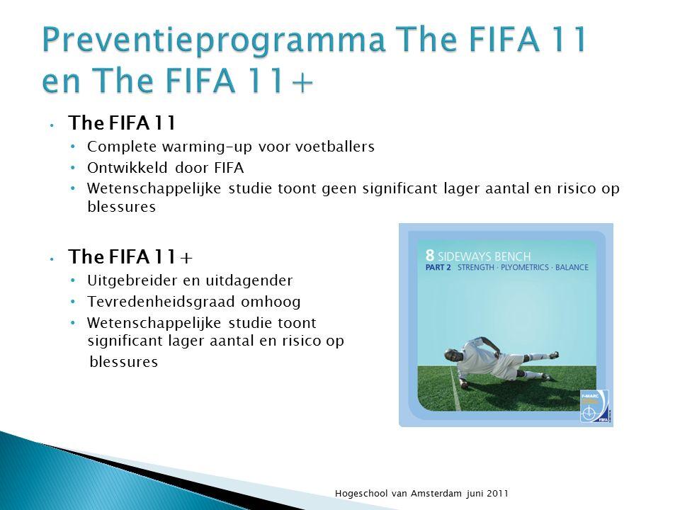 The FIFA 11 Complete warming-up voor voetballers Ontwikkeld door FIFA Wetenschappelijke studie toont geen significant lager aantal en risico op blessures The FIFA 11+ Uitgebreider en uitdagender Tevredenheidsgraad omhoog Wetenschappelijke studie toont significant lager aantal en risico op blessures Hogeschool van Amsterdam juni 2011