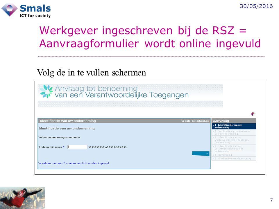 30/05/2016 7 Werkgever ingeschreven bij de RSZ = Aanvraagformulier wordt online ingevuld Volg de in te vullen schermen