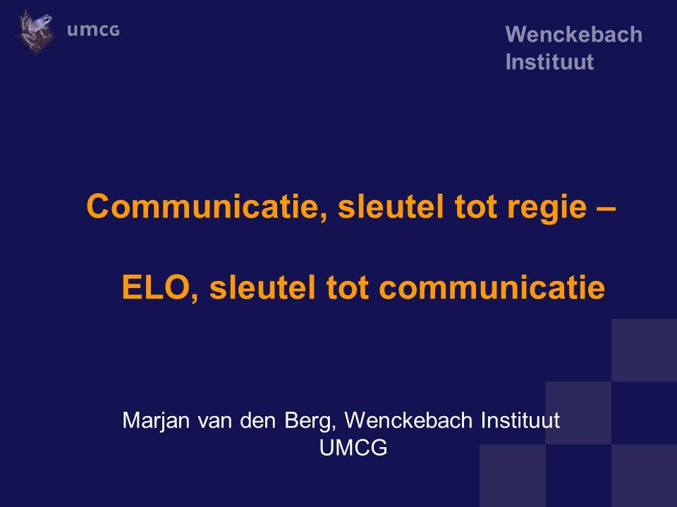 Wenckebach Instituut Communicatie, sleutel tot regie – ELO, sleutel tot communicatie Marjan van den Berg, Wenckebach Instituut UMCG