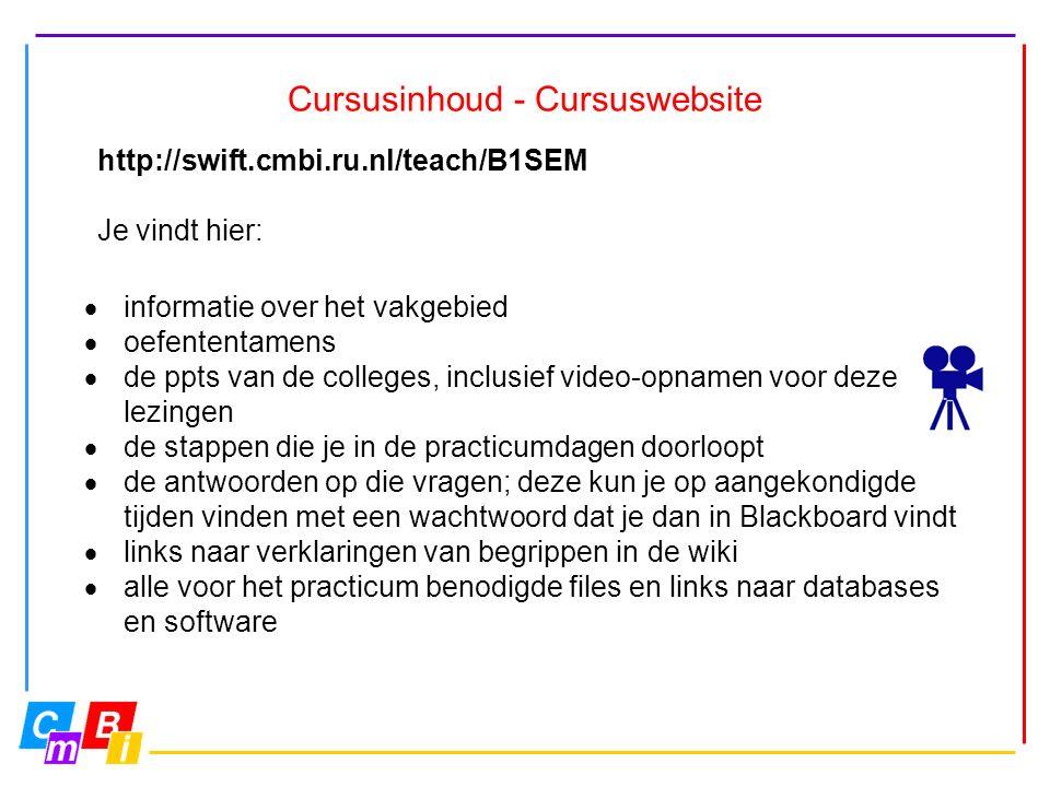 Cursusinhoud - Cursuswebsite http://swift.cmbi.ru.nl/teach/B1SEM Je vindt hier:  informatie over het vakgebied  oefententamens  de ppts van de colleges, inclusief video-opnamen voor deze lezingen  de stappen die je in de practicumdagen doorloopt  de antwoorden op die vragen; deze kun je op aangekondigde tijden vinden met een wachtwoord dat je dan in Blackboard vindt  links naar verklaringen van begrippen in de wiki  alle voor het practicum benodigde files en links naar databases en software