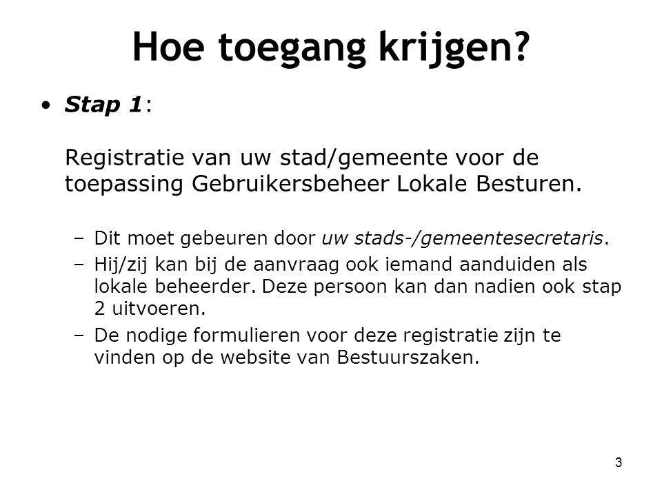Hoe toegang krijgen? Stap 1: Registratie van uw stad/gemeente voor de toepassing Gebruikersbeheer Lokale Besturen. –Dit moet gebeuren door uw stads-/g