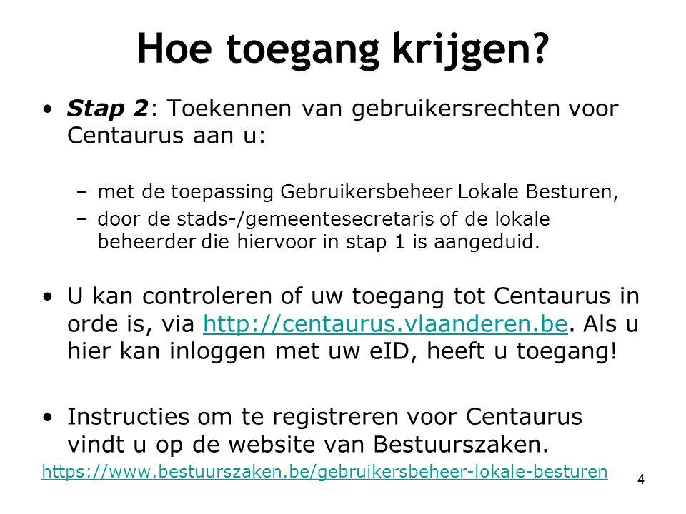 Hoe toegang krijgen? Stap 2: Toekennen van gebruikersrechten voor Centaurus aan u: –met de toepassing Gebruikersbeheer Lokale Besturen, –door de stads