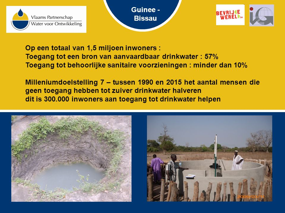 Op een totaal van 1,5 miljoen inwoners : Toegang tot een bron van aanvaardbaar drinkwater : 57% Toegang tot behoorlijke sanitaire voorzieningen : minder dan 10% Milleniumdoelstelling 7 – tussen 1990 en 2015 het aantal mensen die geen toegang hebben tot zuiver drinkwater halveren dit is 300.000 inwoners aan toegang tot drinkwater helpen Guinee - Bissau