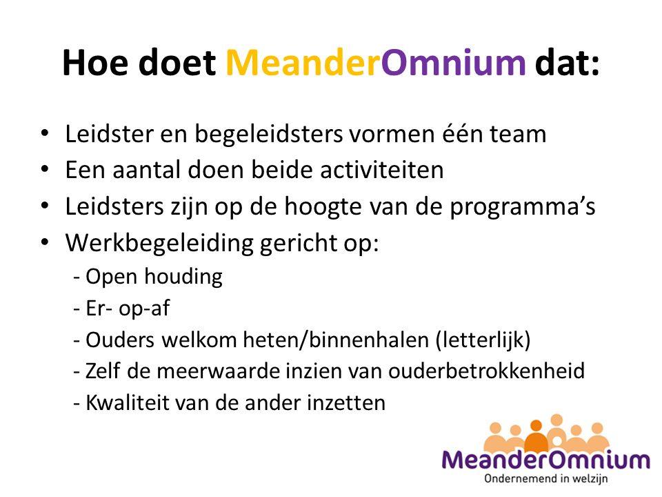 Hoe doet MeanderOmnium dat: Leidster en begeleidsters vormen één team Een aantal doen beide activiteiten Leidsters zijn op de hoogte van de programma's Werkbegeleiding gericht op: - Open houding - Er- op-af - Ouders welkom heten/binnenhalen (letterlijk) - Zelf de meerwaarde inzien van ouderbetrokkenheid - Kwaliteit van de ander inzetten