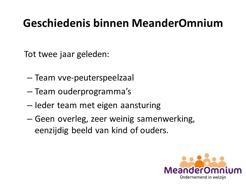 Geschiedenis binnen MeanderOmnium Tot twee jaar geleden: – Team vve-peuterspeelzaal – Team ouderprogramma's – Ieder team met eigen aansturing – Geen overleg, zeer weinig samenwerking, eenzijdig beeld van kind of ouders.