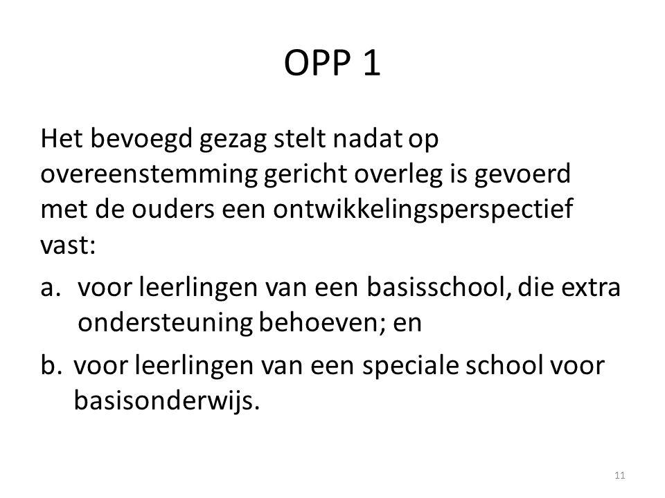 OPP 1 Het bevoegd gezag stelt nadat op overeenstemming gericht overleg is gevoerd met de ouders een ontwikkelingsperspectief vast: a.voor leerlingen van een basisschool, die extra ondersteuning behoeven; en b.voor leerlingen van een speciale school voor basisonderwijs.