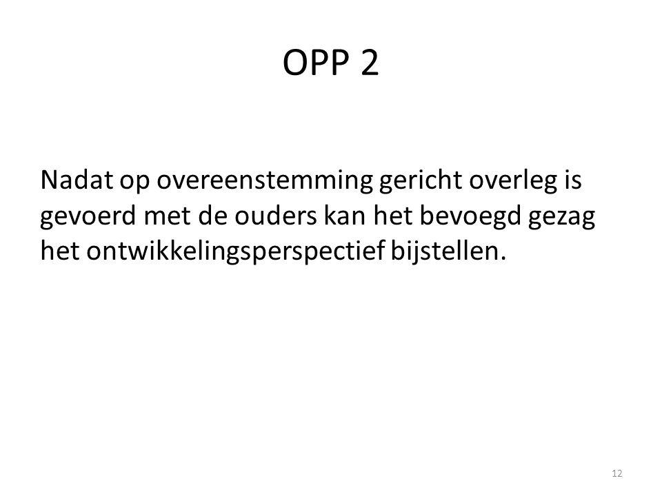 OPP 2 Nadat op overeenstemming gericht overleg is gevoerd met de ouders kan het bevoegd gezag het ontwikkelingsperspectief bijstellen.