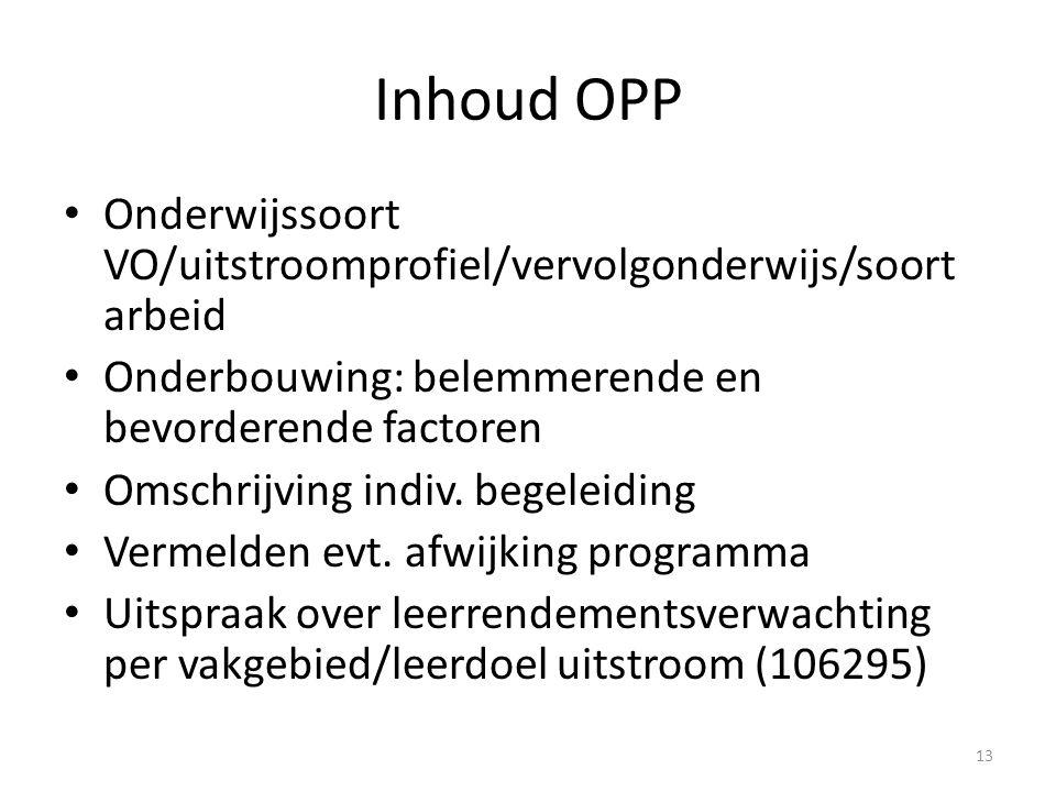Inhoud OPP Onderwijssoort VO/uitstroomprofiel/vervolgonderwijs/soort arbeid Onderbouwing: belemmerende en bevorderende factoren Omschrijving indiv.