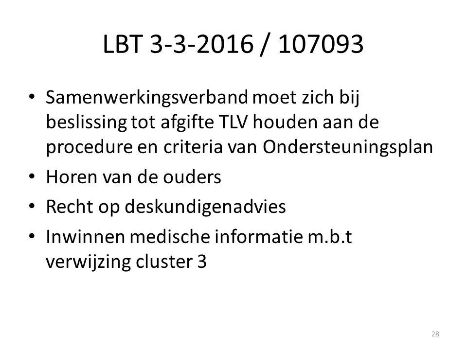 LBT 3-3-2016 / 107093 Samenwerkingsverband moet zich bij beslissing tot afgifte TLV houden aan de procedure en criteria van Ondersteuningsplan Horen van de ouders Recht op deskundigenadvies Inwinnen medische informatie m.b.t verwijzing cluster 3 28