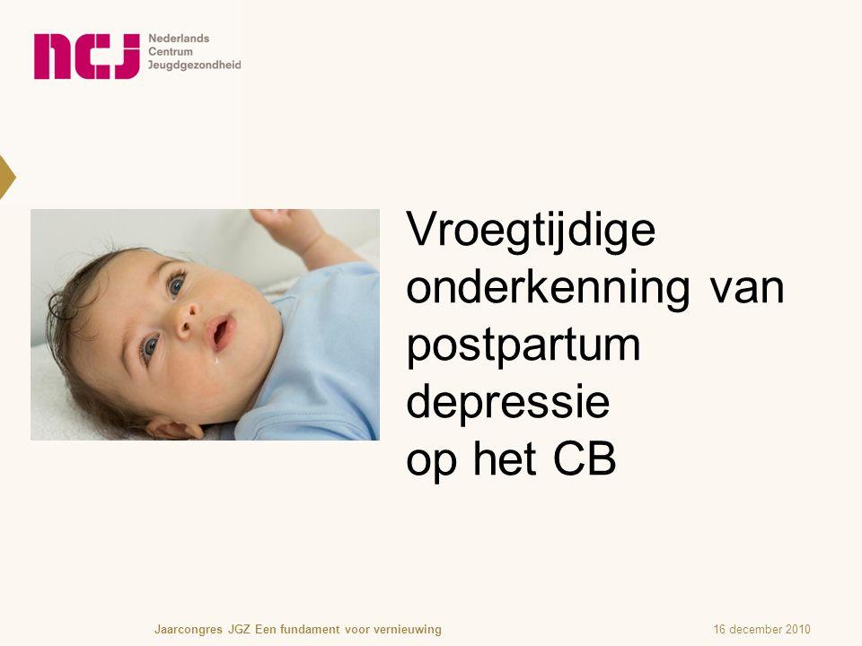 Vroegtijdige onderkenning van postpartum depressie op het CB 16 december 2010Jaarcongres JGZ Een fundament voor vernieuwing