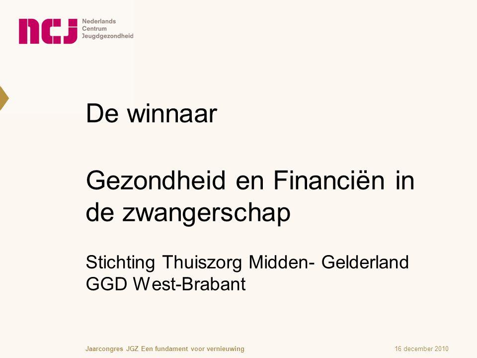 De winnaar Gezondheid en Financiën in de zwangerschap Stichting Thuiszorg Midden- Gelderland GGD West-Brabant 16 december 2010Jaarcongres JGZ Een fundament voor vernieuwing