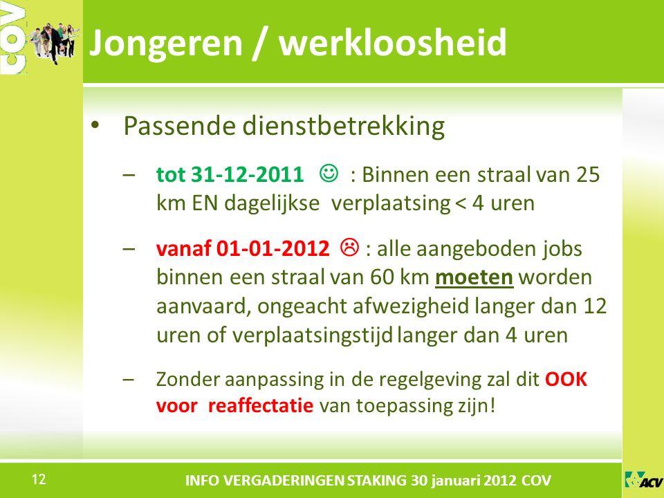 Klik om de stijl te bewerken INFO VERGADERINGEN STAKING 30 januari 2012 COV Passende dienstbetrekking –tot 31-12-2011 : Binnen een straal van 25 km EN dagelijkse verplaatsing < 4 uren –vanaf 01-01-2012  : alle aangeboden jobs binnen een straal van 60 km moeten worden aanvaard, ongeacht afwezigheid langer dan 12 uren of verplaatsingstijd langer dan 4 uren –Zonder aanpassing in de regelgeving zal dit OOK voor reaffectatie van toepassing zijn.