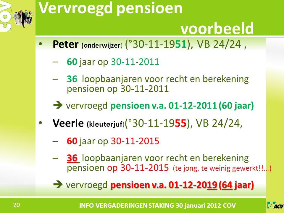 Klik om de stijl te bewerken INFO VERGADERINGEN STAKING 30 januari 2012 COV Peter (onderwijzer) (°30-11-1951), VB 24/24, –60 jaar op 30-11-2011 –36 loopbaanjaren voor recht en berekening pensioen op 30-11-2011  vervroegd pensioen v.a.