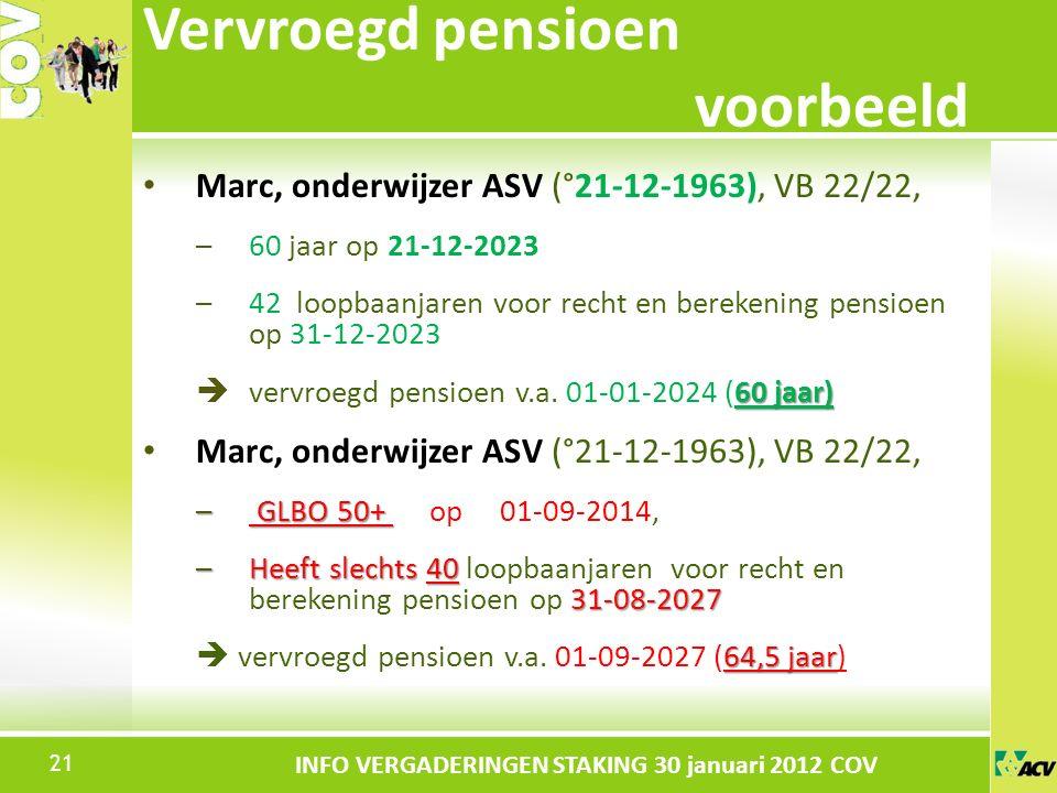 Klik om de stijl te bewerken INFO VERGADERINGEN STAKING 30 januari 2012 COV Marc, onderwijzer ASV (°21-12-1963), VB 22/22, –60 jaar op 21-12-2023 –42 loopbaanjaren voor recht en berekening pensioen op 31-12-2023 60 jaar)  vervroegd pensioen v.a.