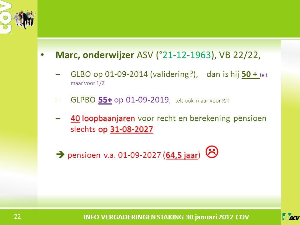 Klik om de stijl te bewerken INFO VERGADERINGEN STAKING 30 januari 2012 COV Marc, onderwijzer ASV (°21-12-1963), VB 22/22, –GLBO op 01-09-2014 (validering ), dan is hij 50 + telt maar voor 1/2 55+ –GLPBO 55+ op 01-09-2019, telt ook maar voor ½!.