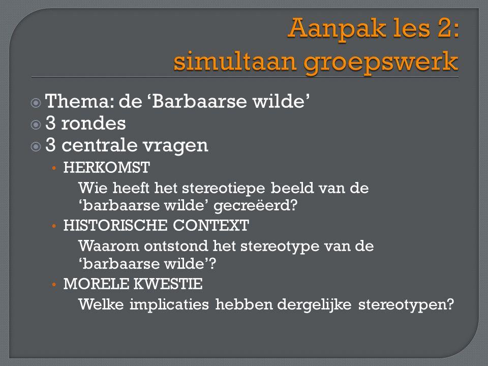  Thema: de 'Barbaarse wilde'  3 rondes  3 centrale vragen HERKOMST Wie heeft het stereotiepe beeld van de 'barbaarse wilde' gecreëerd.