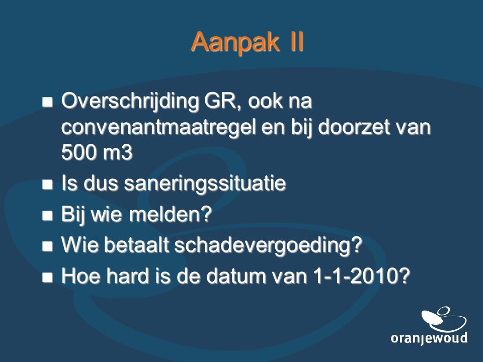 Aanpak II Overschrijding GR, ook na convenantmaatregel en bij doorzet van 500 m3 Overschrijding GR, ook na convenantmaatregel en bij doorzet van 500 m3 Is dus saneringssituatie Is dus saneringssituatie Bij wie melden.