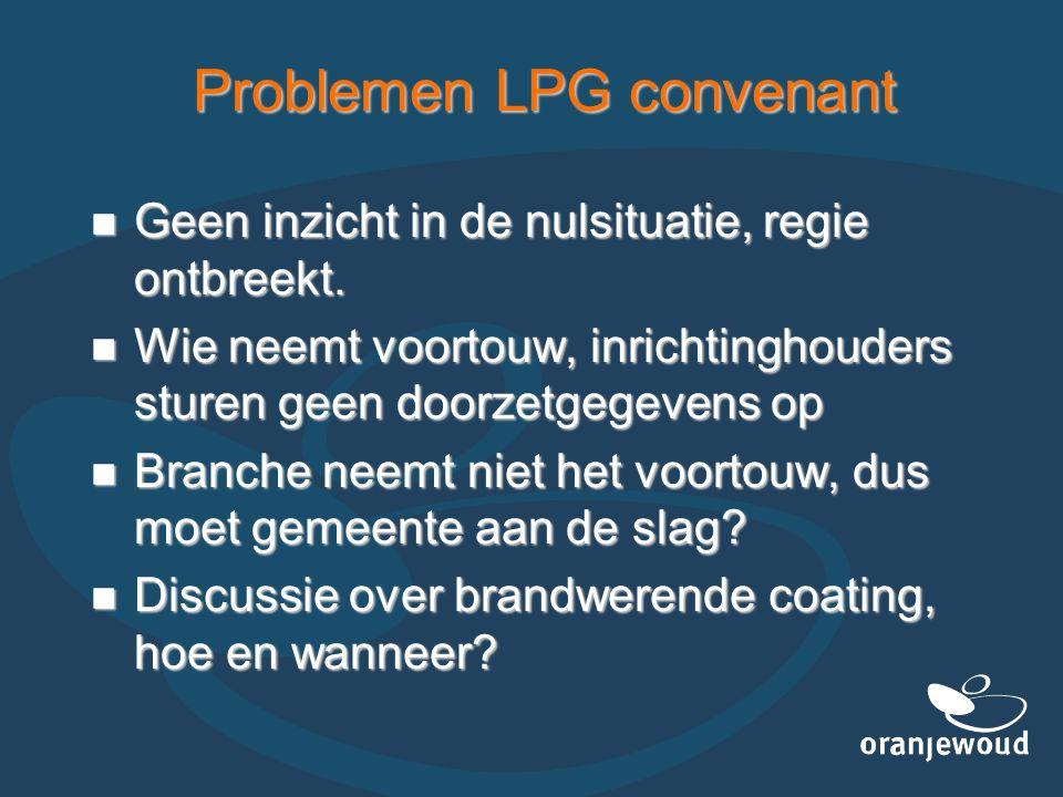 Problemen LPG convenant Geen inzicht in de nulsituatie, regie ontbreekt. Geen inzicht in de nulsituatie, regie ontbreekt. Wie neemt voortouw, inrichti