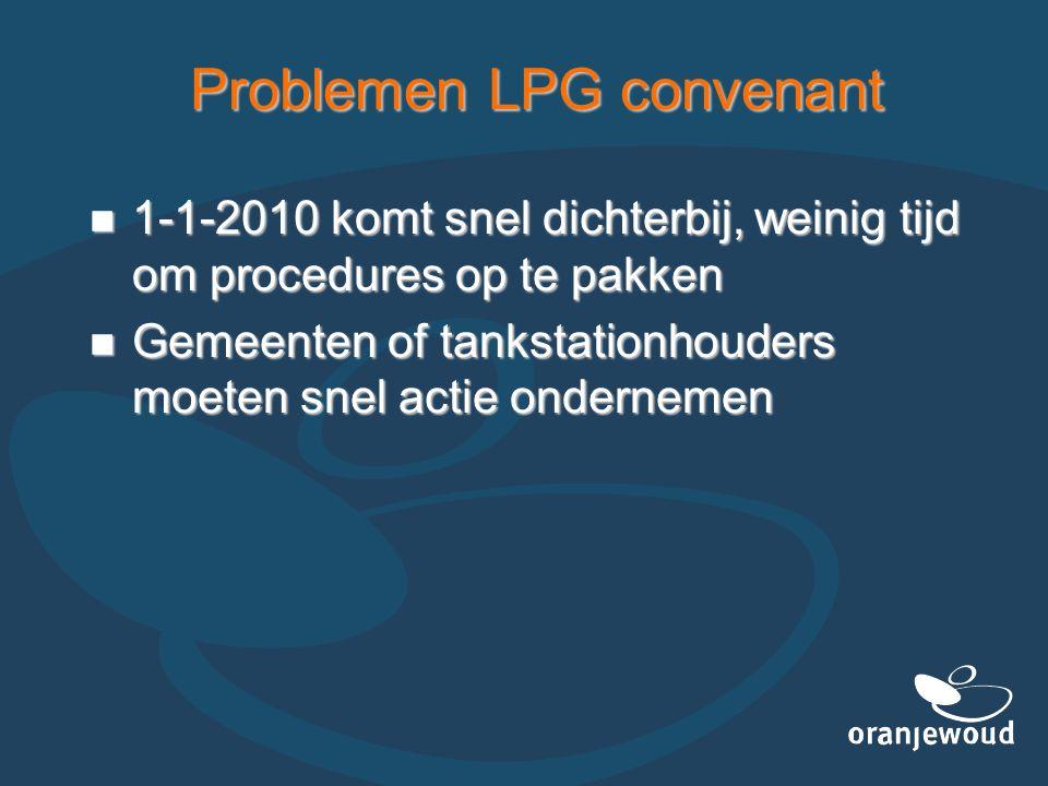 Problemen LPG convenant 1-1-2010 komt snel dichterbij, weinig tijd om procedures op te pakken 1-1-2010 komt snel dichterbij, weinig tijd om procedures