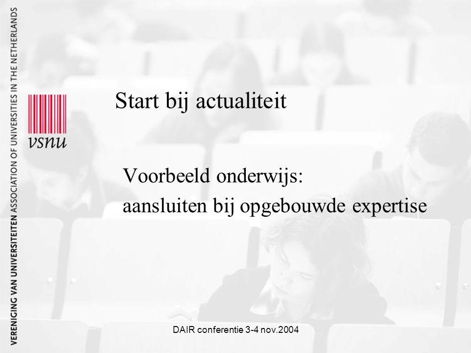 DAIR conferentie 3-4 nov.2004 Start bij actualiteit Voorbeeld onderwijs: aansluiten bij opgebouwde expertise