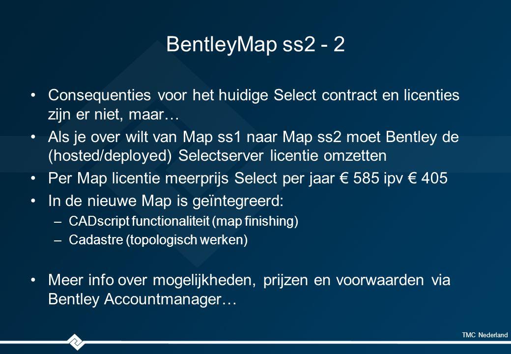 TMC Nederland BentleyMap ss2 - 2 Consequenties voor het huidige Select contract en licenties zijn er niet, maar… Als je over wilt van Map ss1 naar Map ss2 moet Bentley de (hosted/deployed) Selectserver licentie omzetten Per Map licentie meerprijs Select per jaar € 585 ipv € 405 In de nieuwe Map is geïntegreerd: –CADscript functionaliteit (map finishing) –Cadastre (topologisch werken) Meer info over mogelijkheden, prijzen en voorwaarden via Bentley Accountmanager…
