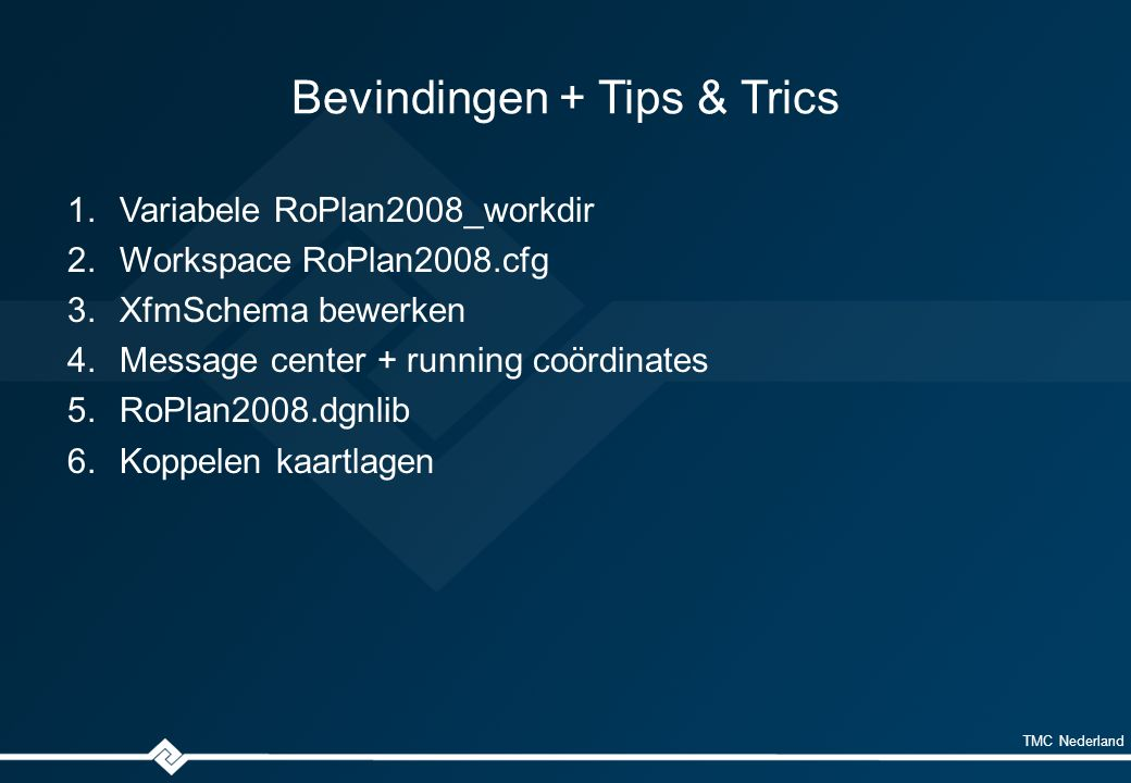 TMC Nederland Bevindingen + Tips & Trics 1.Variabele RoPlan2008_workdir 2.Workspace RoPlan2008.cfg 3.XfmSchema bewerken 4.Message center + running coördinates 5.RoPlan2008.dgnlib 6.Koppelen kaartlagen